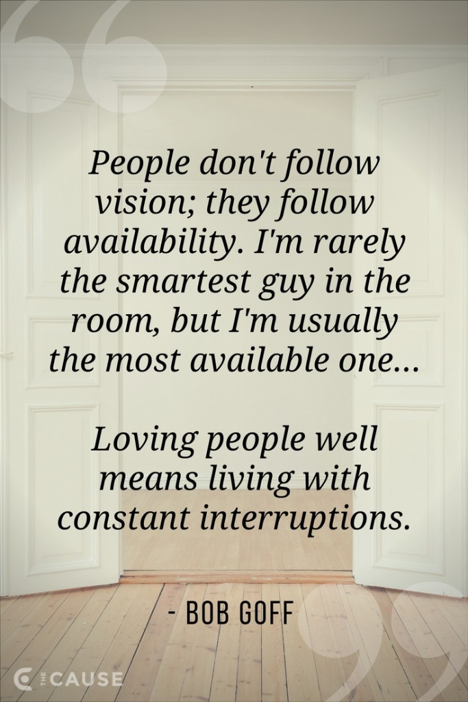 """People don't follow vision; they follow availability. I'm rarely the smartest guy in the room, but I'm usually the most available one...Loving people well means living with constant interruptions."" –Bob Goff"
