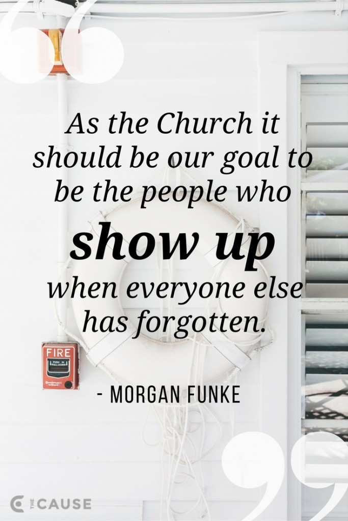 As the Church it should be our goal to be the people who show up when everyone else has forgotten.