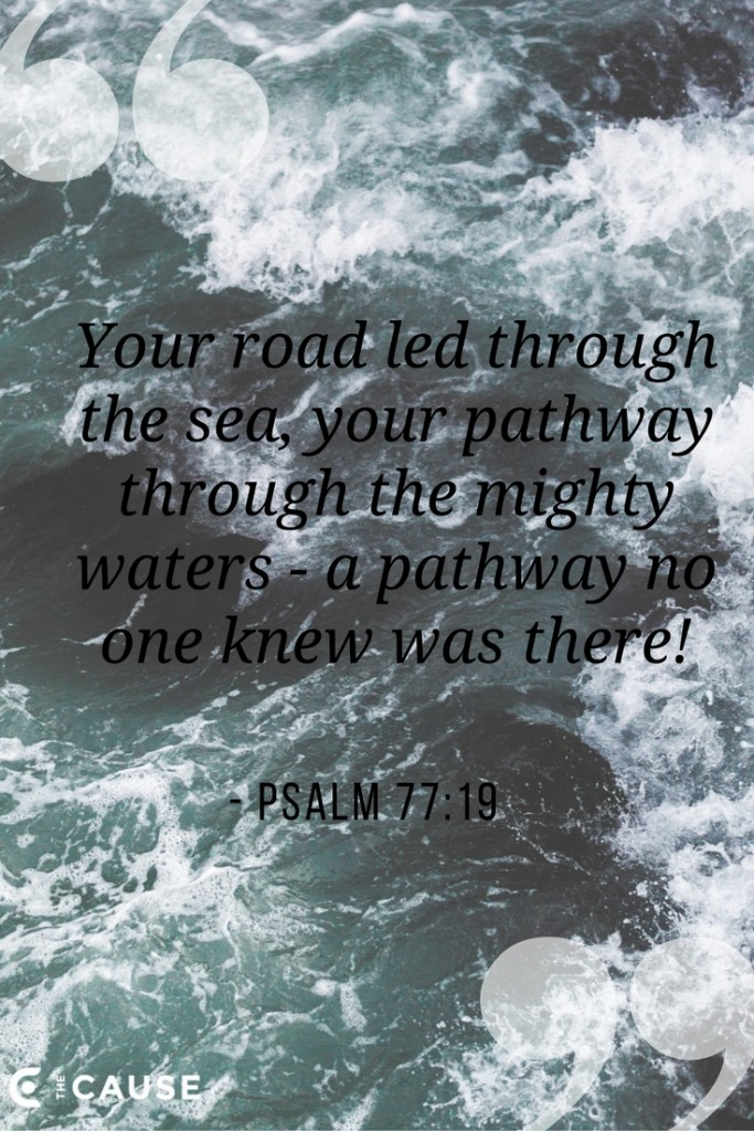 Your road led through the sea, your pathway through the mighty waters - a pathway no one knew was there! Psalm 77:19